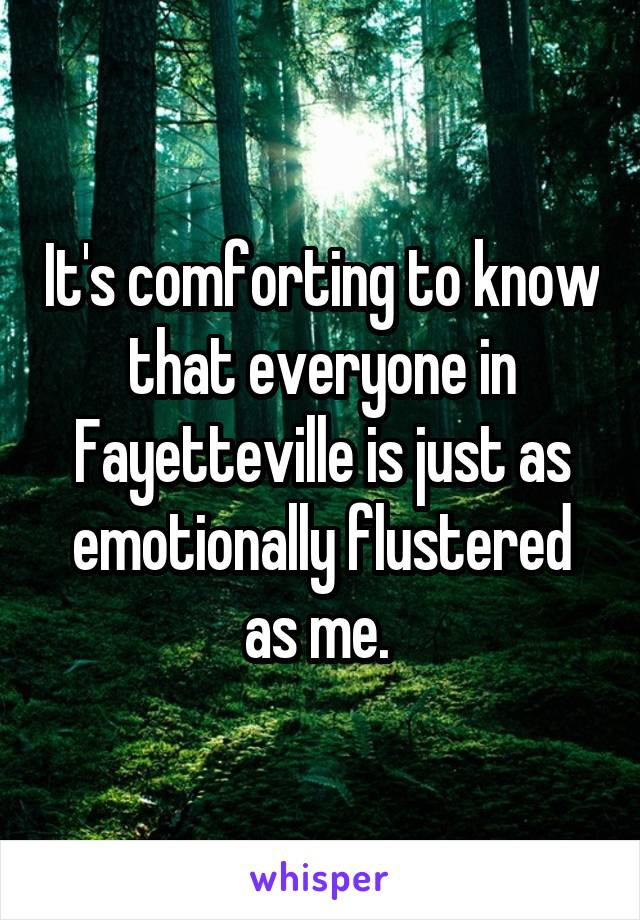 It's comforting to know that everyone in Fayetteville is just as emotionally flustered as me.