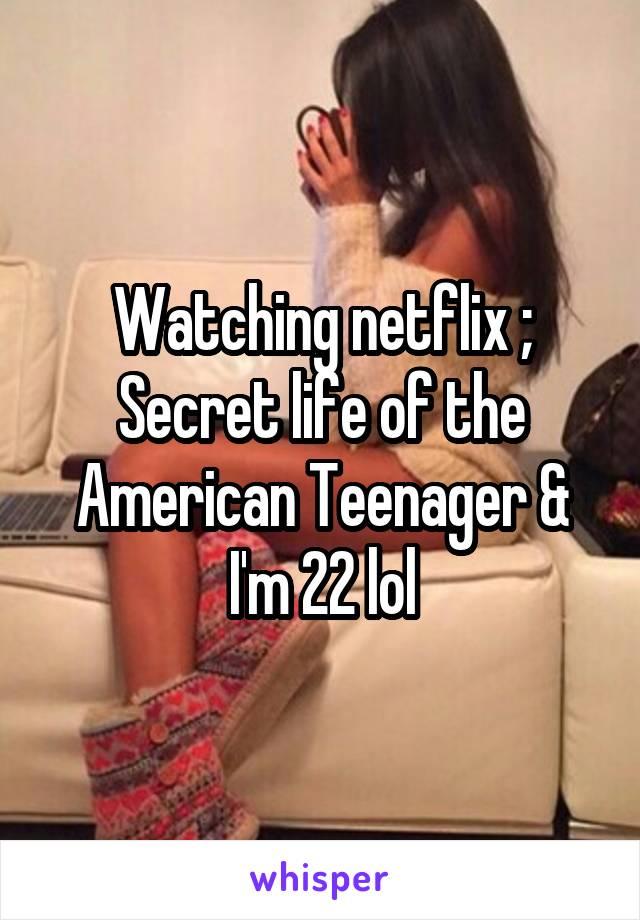 Watching netflix ; Secret life of the American Teenager & I'm 22 lol
