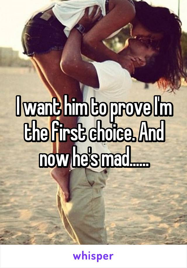 I want him to prove I'm the first choice. And now he's mad......