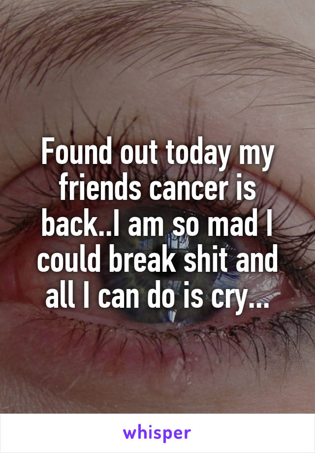 Found out today my friends cancer is back..I am so mad I could break shit and all I can do is cry...
