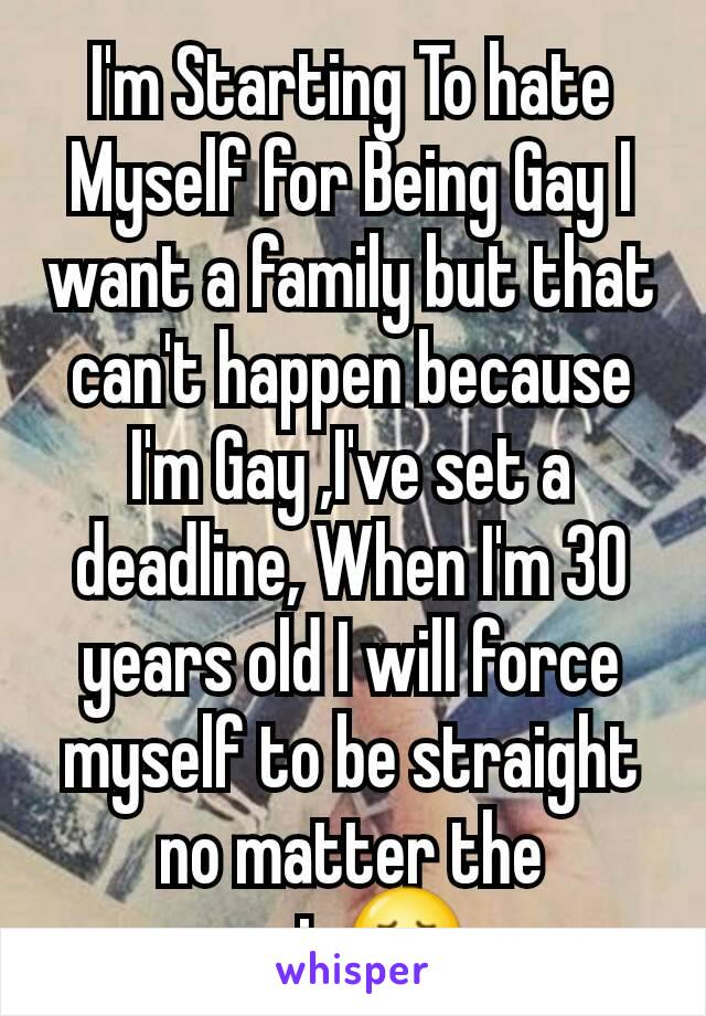 I'm Starting To hate Myself for Being Gay I want a family but that can't happen because I'm Gay ,I've set a deadline, When I'm 30 years old I will force myself to be straight no matter the pain😞