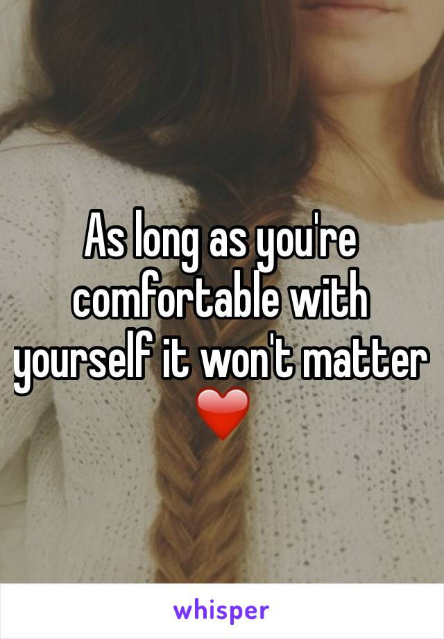 As long as you're comfortable with yourself it won't matter ❤️
