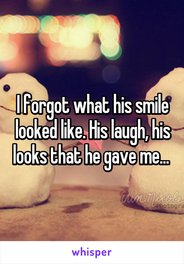I forgot what his smile looked like. His laugh, his looks that he gave me...