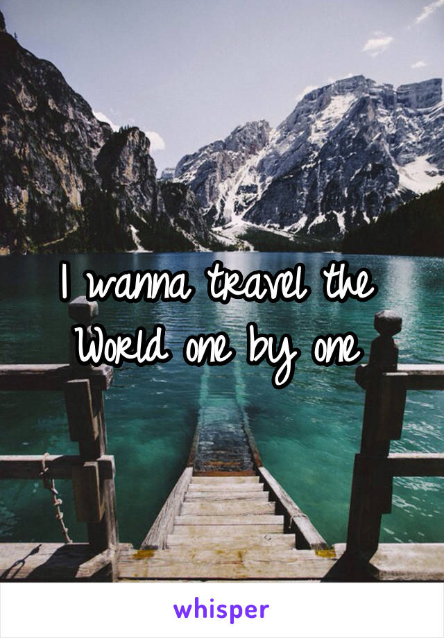 I wanna travel the  World one by one