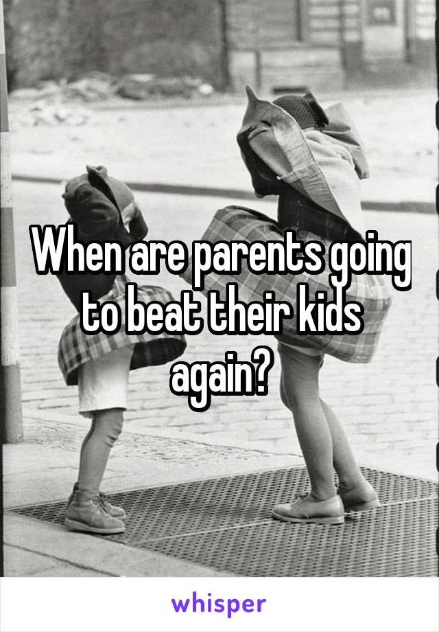When are parents going to beat their kids again?