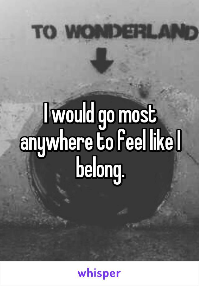 I would go most anywhere to feel like I belong.