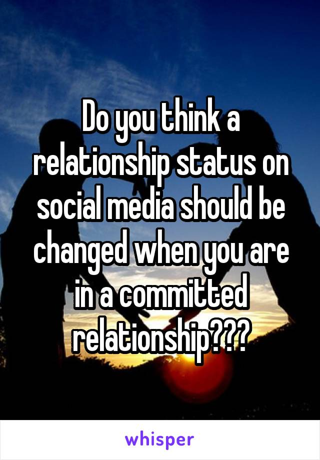 Do you think a relationship status on social media should be changed when you are in a committed relationship???