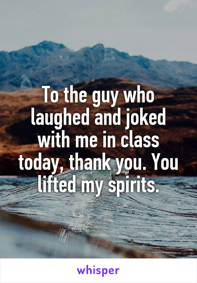 To the guy who laughed and joked with me in class today, thank you. You lifted my spirits.