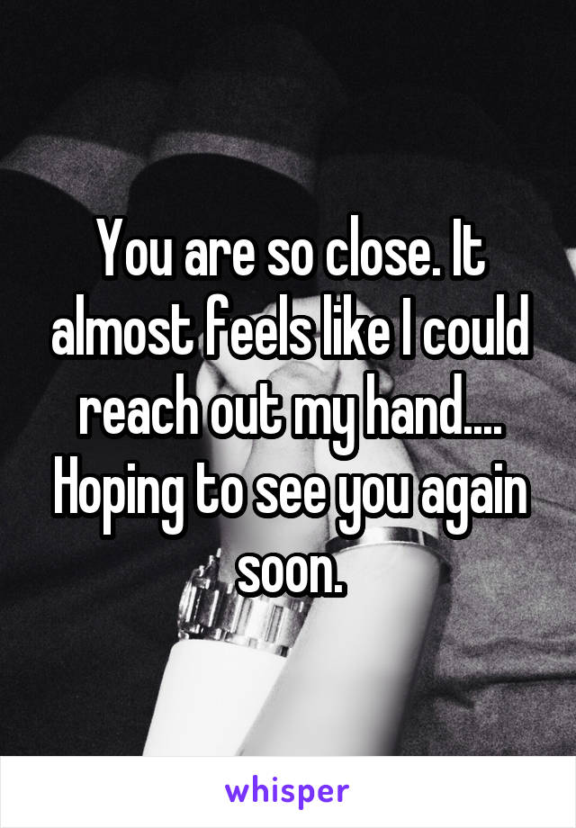 You are so close. It almost feels like I could reach out my hand.... Hoping to see you again soon.