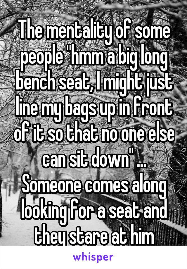 "The mentality of some people ""hmm a big long bench seat, I might just line my bags up in front of it so that no one else can sit down"" ... Someone comes along looking for a seat and they stare at him"