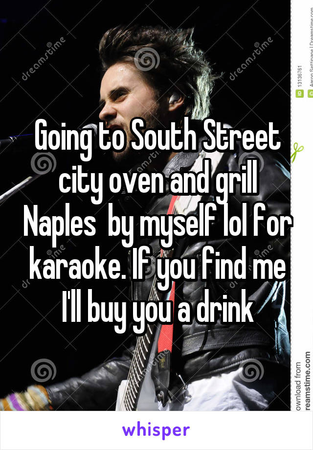Going to South Street city oven and grill Naples  by myself lol for karaoke. If you find me I'll buy you a drink