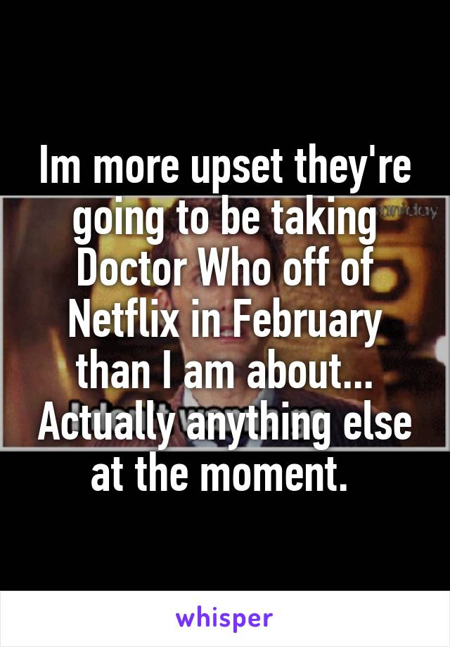 Im more upset they're going to be taking Doctor Who off of Netflix in February than I am about... Actually anything else at the moment.