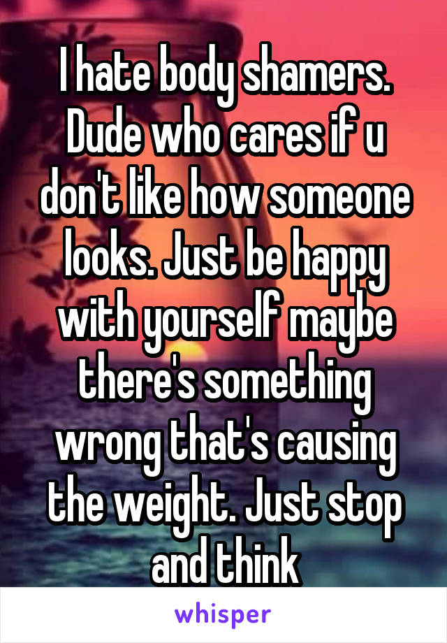 I hate body shamers. Dude who cares if u don't like how someone looks. Just be happy with yourself maybe there's something wrong that's causing the weight. Just stop and think