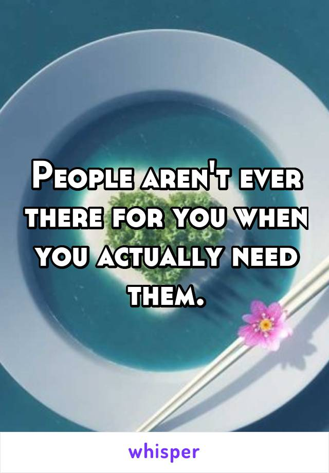 People aren't ever there for you when you actually need them.