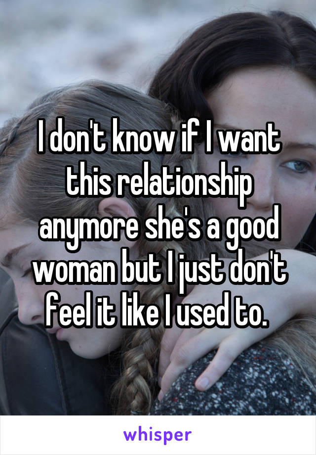 I don't know if I want this relationship anymore she's a good woman but I just don't feel it like I used to.