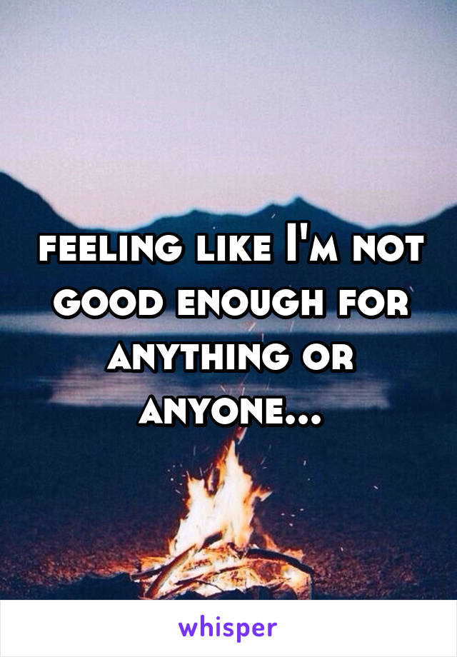 feeling like I'm not good enough for anything or anyone...