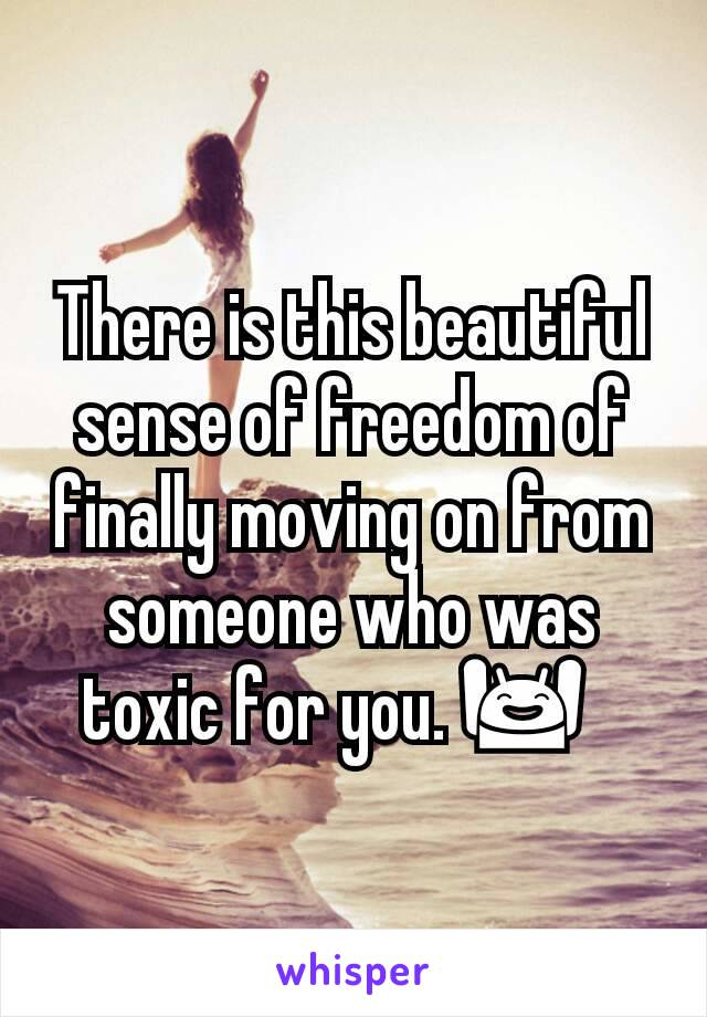 There is this beautiful sense of freedom of finally moving on from someone who was toxic for you. 🙌🏾