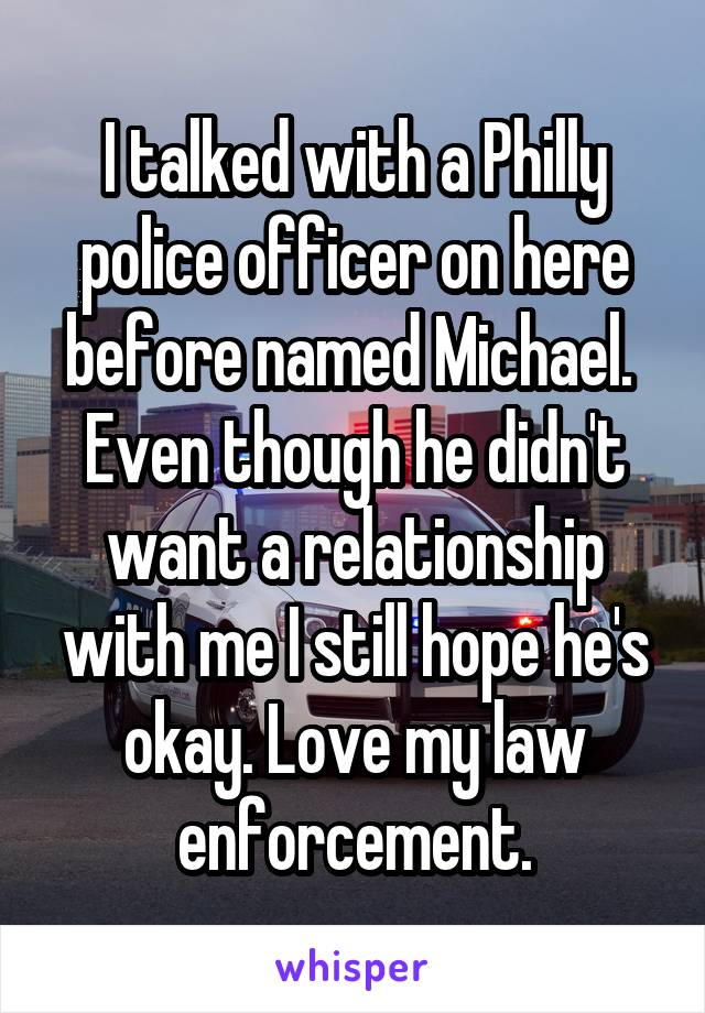 I talked with a Philly police officer on here before named Michael.  Even though he didn't want a relationship with me I still hope he's okay. Love my law enforcement.