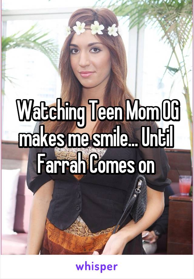 Watching Teen Mom OG makes me smile... Until  Farrah Comes on