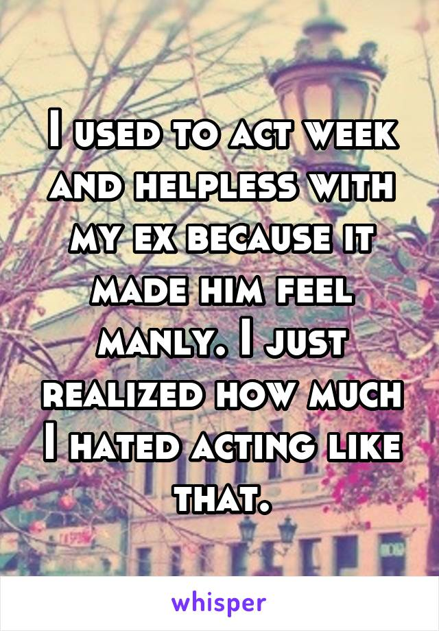I used to act week and helpless with my ex because it made him feel manly. I just realized how much I hated acting like that.