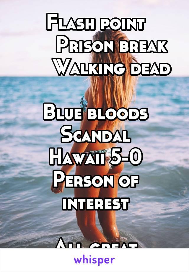 Flash point       Prison break       Walking dead  Blue bloods Scandal Hawaii 5-0 Person of interest  All great shows!! #mygirlnetflix