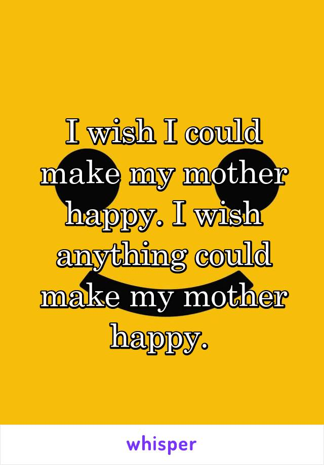 I wish I could make my mother happy. I wish anything could make my mother happy.