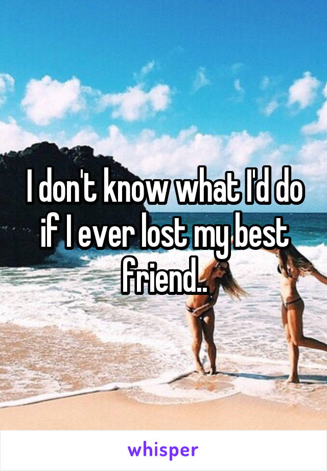 I don't know what I'd do if I ever lost my best friend..