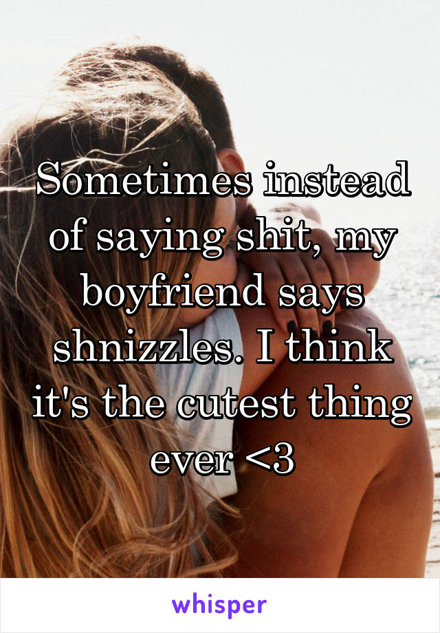 Sometimes instead of saying shit, my boyfriend says shnizzles. I think it's the cutest thing ever <3