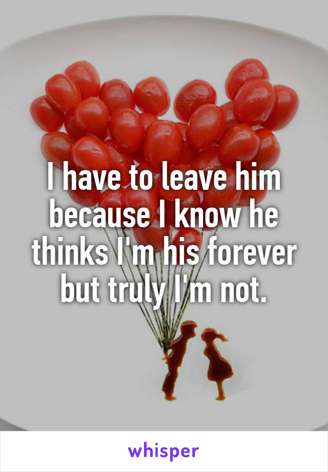 I have to leave him because I know he thinks I'm his forever but truly I'm not.