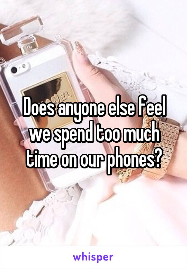 Does anyone else feel we spend too much time on our phones?