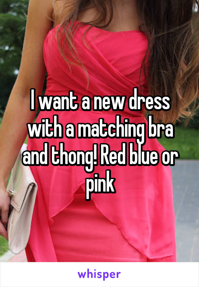 I want a new dress with a matching bra and thong! Red blue or pink