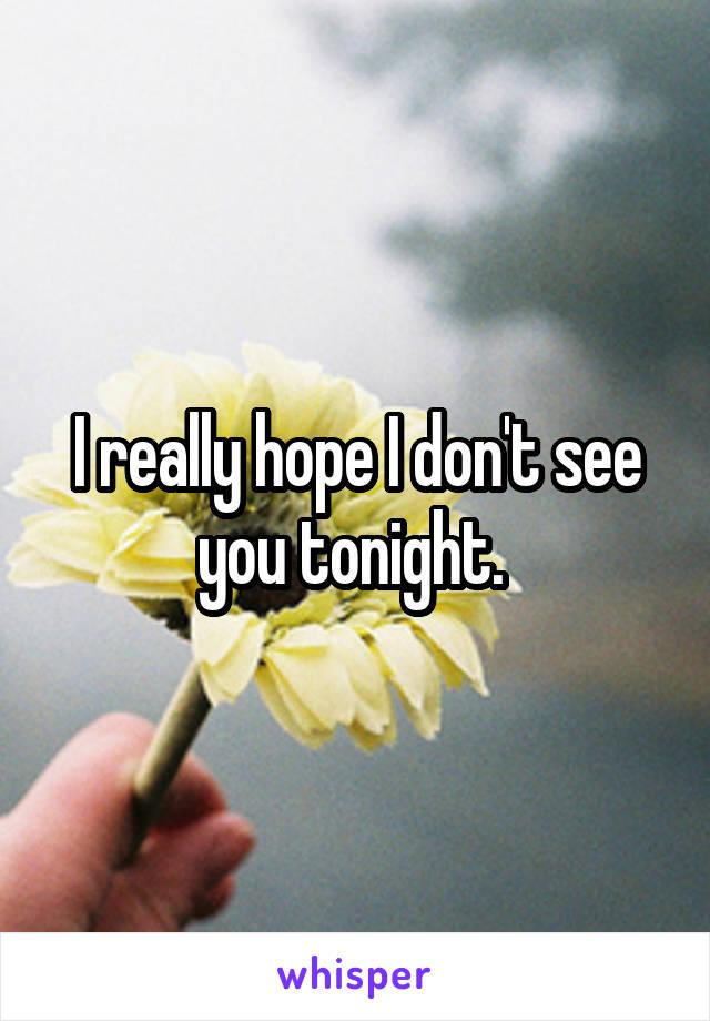I really hope I don't see you tonight.
