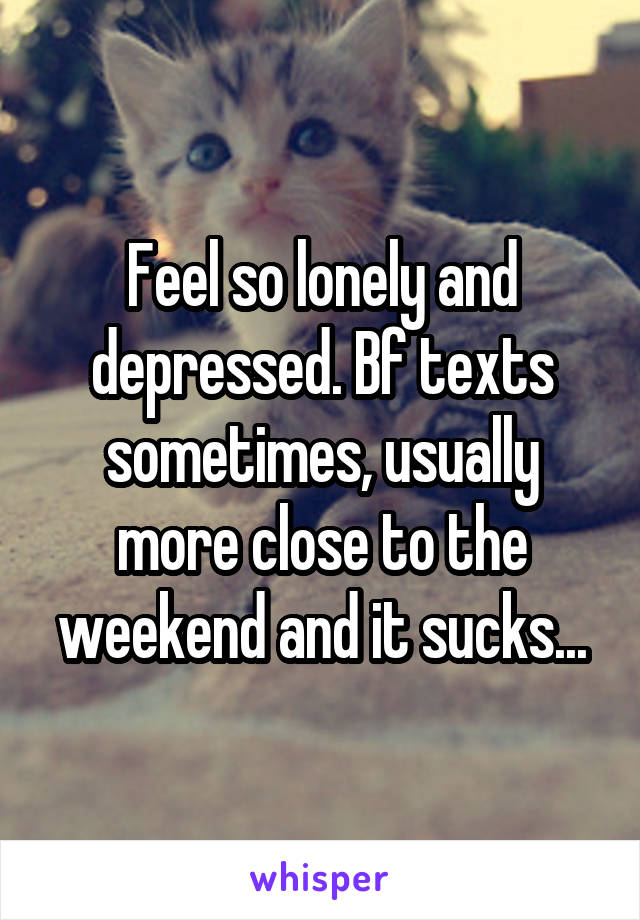 Feel so lonely and depressed. Bf texts sometimes, usually more close to the weekend and it sucks...
