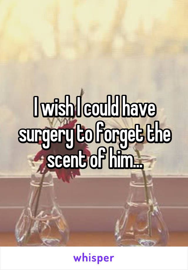 I wish I could have surgery to forget the scent of him...