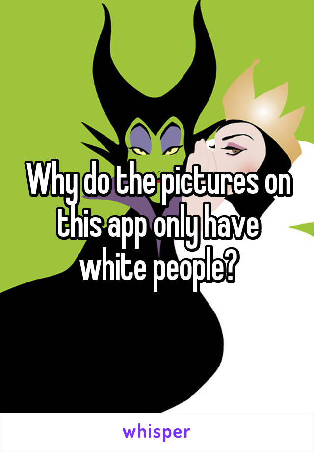 Why do the pictures on this app only have white people?