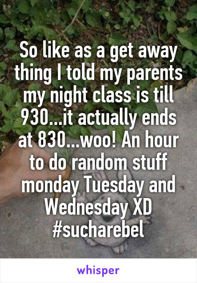 So like as a get away thing I told my parents my night class is till 930...it actually ends at 830...woo! An hour to do random stuff monday Tuesday and Wednesday XD #sucharebel