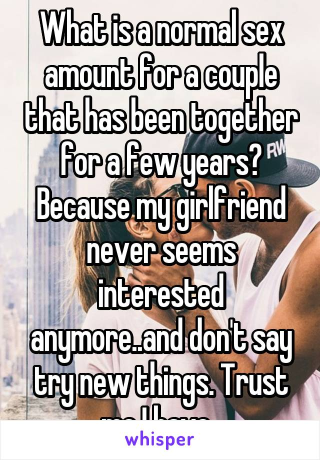What is a normal sex amount for a couple that has been together for a few years? Because my girlfriend never seems interested anymore..and don't say try new things. Trust me I have.