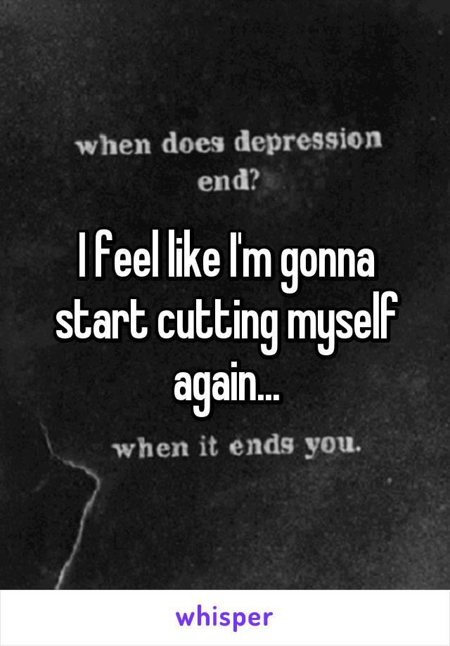 I feel like I'm gonna start cutting myself again...