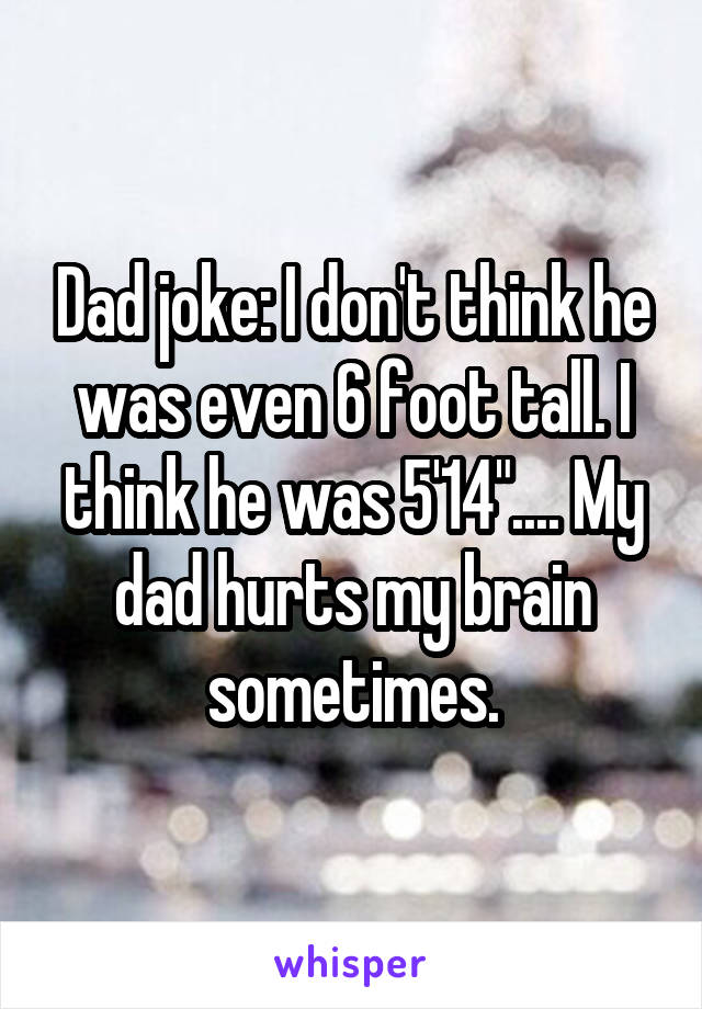 "Dad joke: I don't think he was even 6 foot tall. I think he was 5'14"".... My dad hurts my brain sometimes."