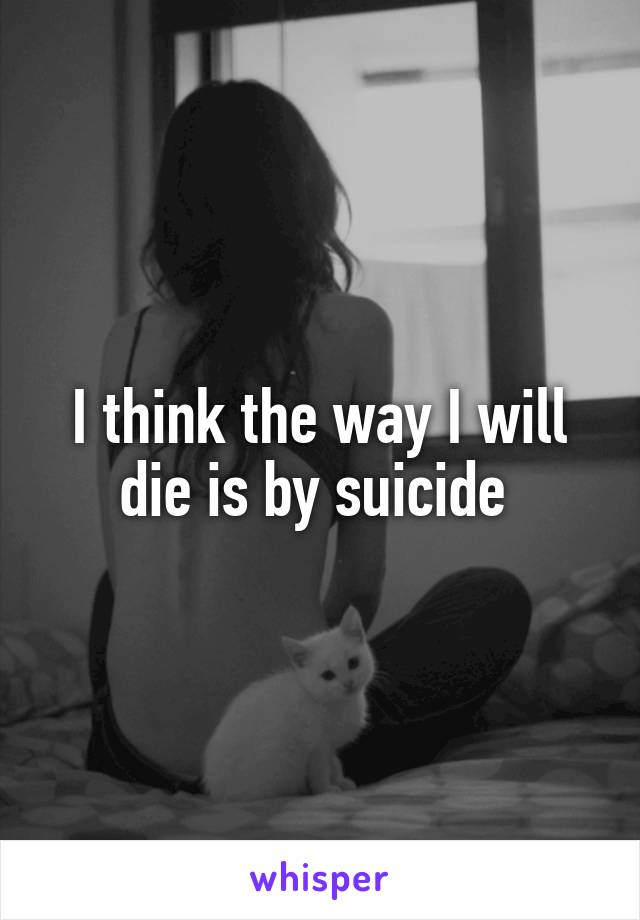 I think the way I will die is by suicide