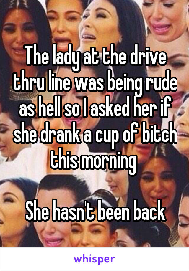 The lady at the drive thru line was being rude as hell so I asked her if she drank a cup of bitch this morning   She hasn't been back