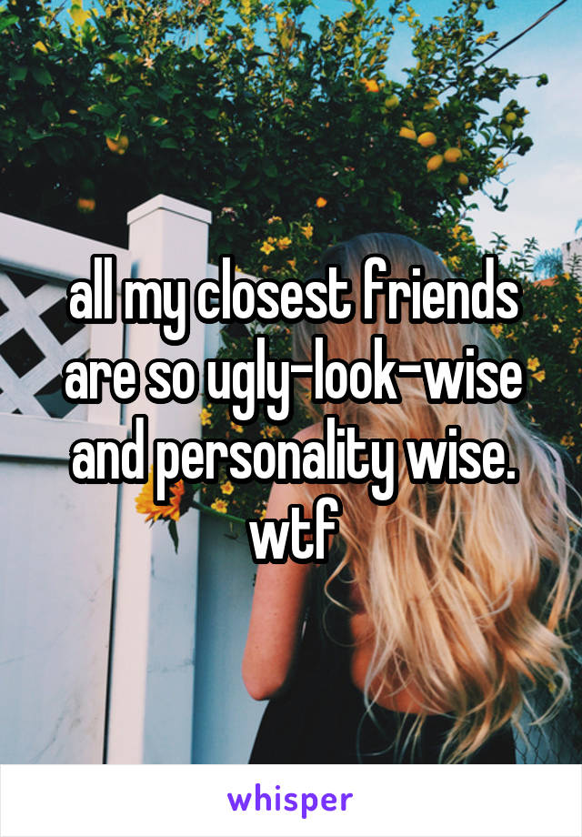 all my closest friends are so ugly-look-wise and personality wise. wtf
