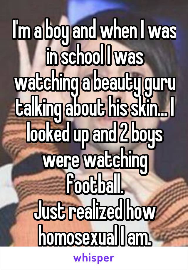 I'm a boy and when I was in school I was watching a beauty guru talking about his skin... I looked up and 2 boys were watching football. Just realized how homosexual I am.