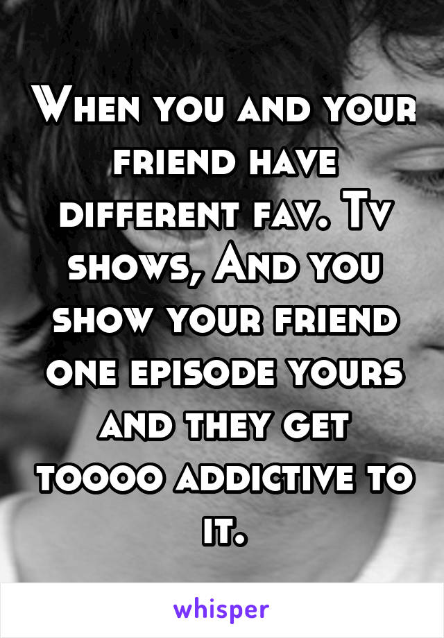 When you and your friend have different fav. Tv shows, And you show your friend one episode yours and they get toooo addictive to it.
