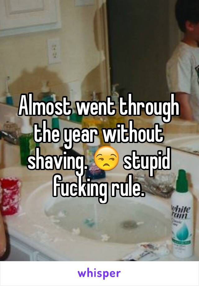 Almost went through the year without shaving. 😒 stupid fucking rule.