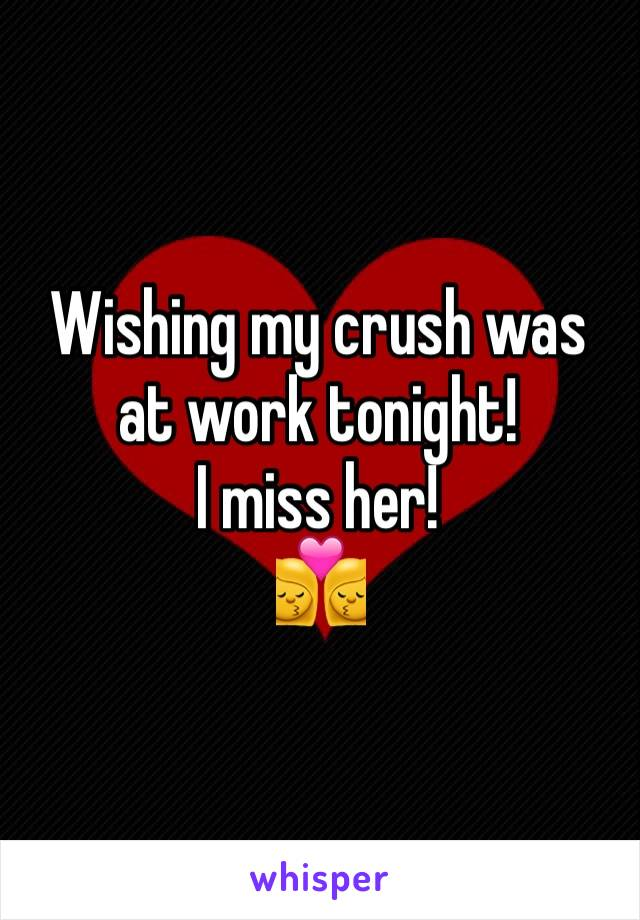 Wishing my crush was at work tonight! I miss her! 👩‍❤️‍💋‍👩