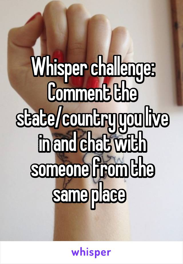 Whisper challenge: Comment the state/country you live in and chat with someone from the same place