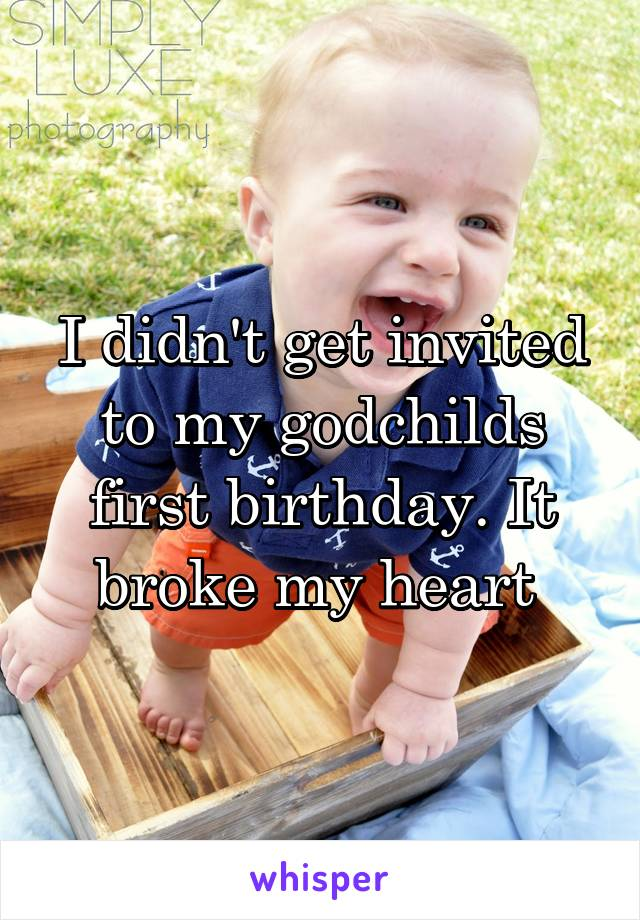 I didn't get invited to my godchilds first birthday. It broke my heart