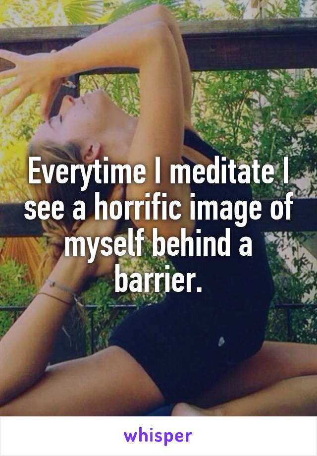 Everytime I meditate I see a horrific image of myself behind a barrier.