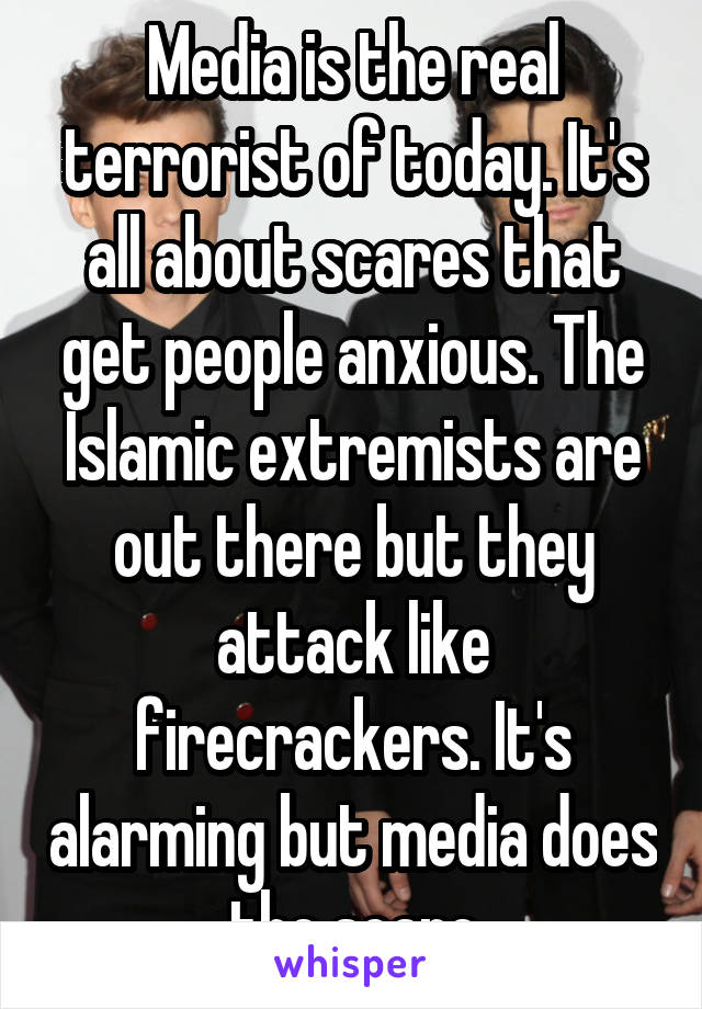 Media is the real terrorist of today. It's all about scares that get people anxious. The Islamic extremists are out there but they attack like firecrackers. It's alarming but media does the scare